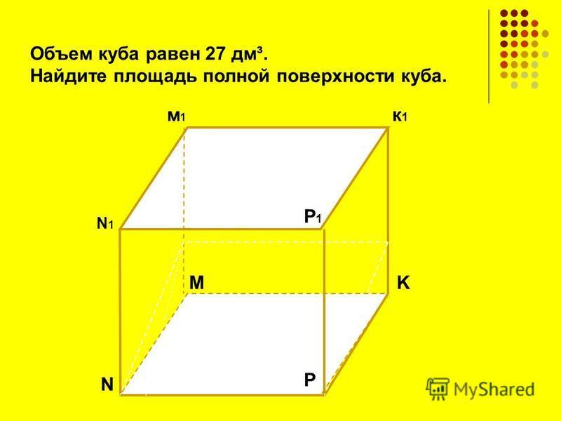 N N1N1 K к 1 к 1 м 1 м 1 P P1P1 M Объем куба равен 27 дм³. Найдите площадь полной поверхности куба.
