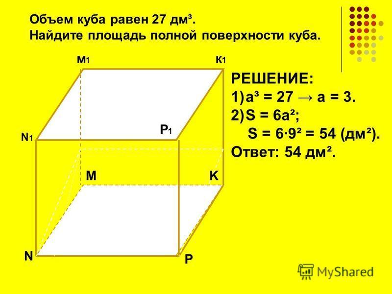 N N1N1 K к 1 к 1 м 1 м 1 P P1P1 M РЕШЕНИЕ: 1)а³ = 27 а = 3. 2)S = 6 а²; S = 69² = 54 (дм²). Ответ: 54 дм². Объем куба равен 27 дм³. Найдите площадь полной поверхности куба.