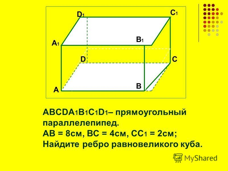 ABCDA 1 B 1 C 1 D 1 – прямоугольный параллелепипед. АВ = 8 см, ВС = 4 см, СС 1 = 2 см; Найдите ребро равновеликого куба. А А1А1 В1В1 D1D1 D C1C1 B C