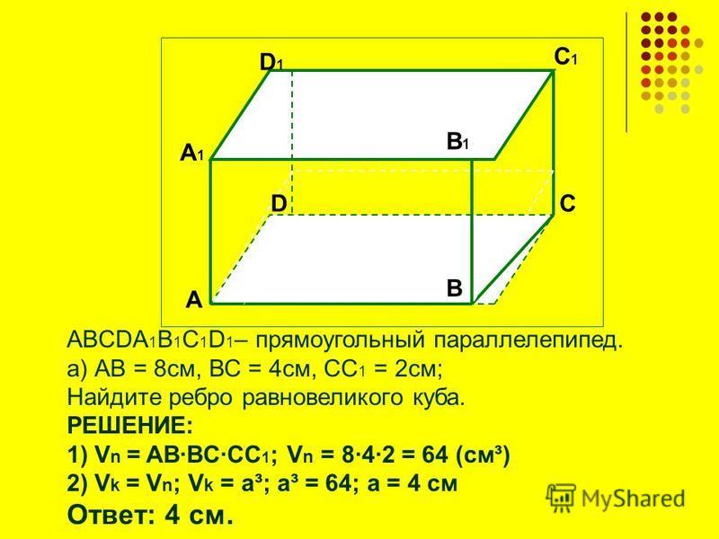 ABCDA 1 B 1 C 1 D 1 – прямоугольный параллелепипед. а) АВ = 8 см, ВС = 4 см, СС 1 = 2 см; Найдите ребро равновеликого куба. РЕШЕНИЕ: 1) V n = ABBCCC 1 ; V n = 842 = 64 (см³) 2) V k = V n ; V k = a³; a³ = 64; a = 4 см Ответ: 4 см. А А1А1 В1В1 D1D1 D C