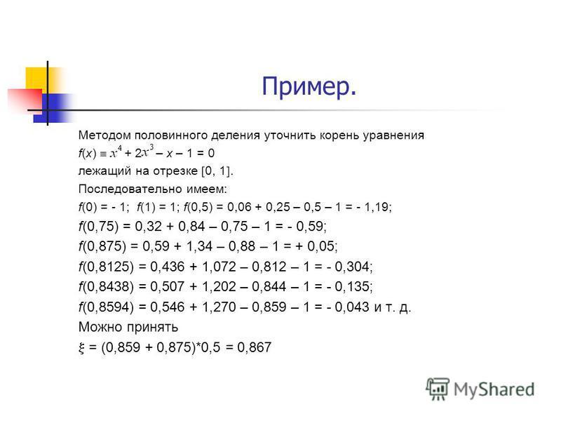 Пример. Методом половинного деления уточнить корень уравнения f(x) + 2 – x – 1 = 0 лежащий на отрезке 0, 1. Последовательно имеем: f(0) = - 1; f(1) = 1; f(0,5) = 0,06 + 0,25 – 0,5 – 1 = - 1,19; f(0,75) = 0,32 + 0,84 – 0,75 – 1 = - 0,59; f(0,875) = 0,