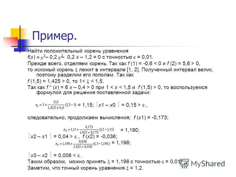 Пример. Найти положительный корень уравнения f(x) – 0,2 – 0,2 х – 1,2 = 0 с точностью = 0,01. Прежде всего, отделяем корень. Так как f (1) = -0,6 0, то искомый корень лежит в интервале [1, 2]. Полученный интервал велик, поэтому разделим его пополам.