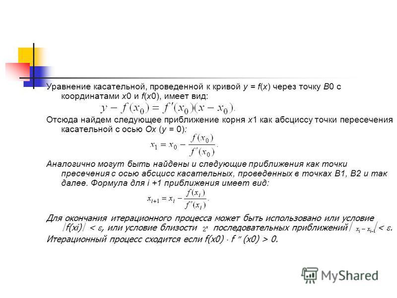 Уравнение касательной, проведенной к кривой y = f(x) через точку В0 с координатами х 0 и f(х 0), имеет вид: Отсюда найдем следующее приближение корня х 1 как абсциссу точки пересечения касательной с осью Ох (y = 0): Аналогично могут быть найдены и сл