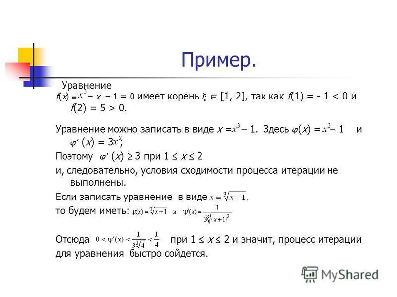 Пример. f(x) – x – 1 = 0 имеет корень [1, 2], так как f(1) = - 1 0. Уравнение можно записать в виде х = – 1. Здесь (х) = – 1 и (х) = 3 ; Поэтому (х) 3 при 1 х 2 и, следовательно, условия сходимости процесса итерации не выполнены. Если записать уравне