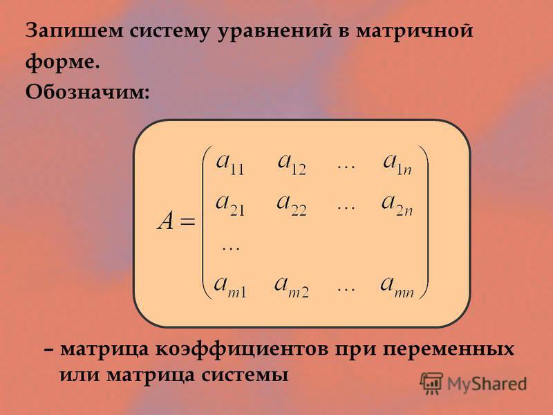 Запишем систему уравнений в матричной форме. Обозначим: – матрица коэффициентов при переменных или матрица системы