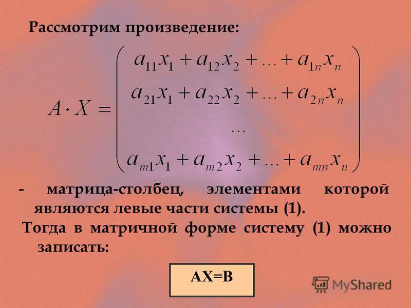 Рассмотрим произведение: - матрица-столбец, элементами которой являются левые части системы (1). АХ=В Тогда в матричной форме систему (1) можно записать: