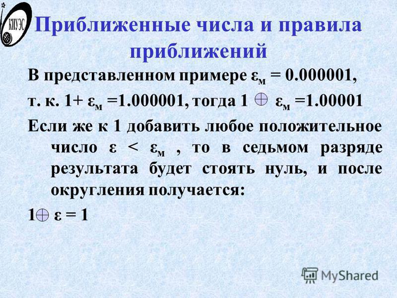 Приближенные числа и правила приближений В представленном примере ε м = 0.000001, т. к. 1+ ε м =1.000001, тогда 1 ε м =1.00001 Если же к 1 добавить любое положительное число ε < ε м, то в седьмом разряде результата будет стоять нуль, и после округлен
