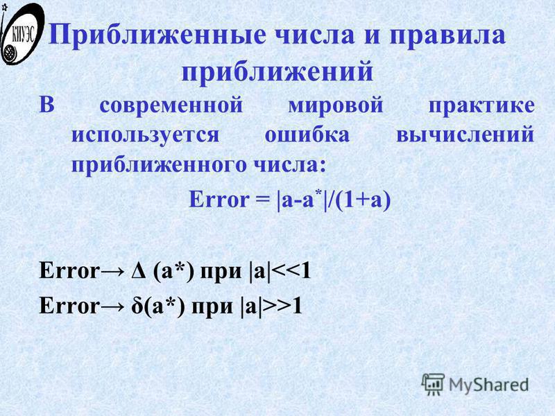 Приближенные числа и правила приближений В современной мировой практике используется ошибка вычислений приближенного числа: Error = |a-a * |/(1+a) Error Δ (a*) при |a|<<1 Error δ(a*) при |a|>>1