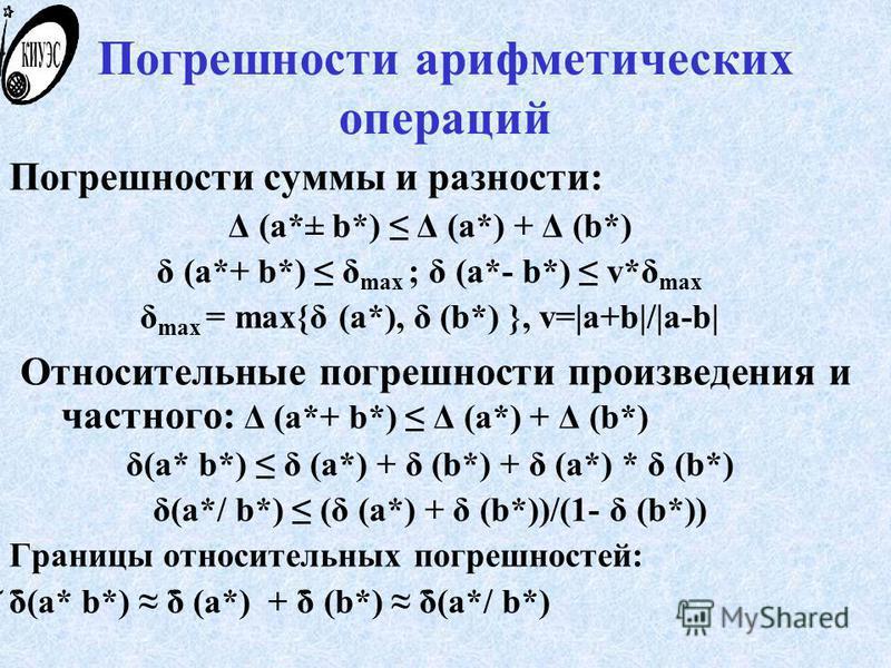 Погрешности арифметических операций Погрешности суммы и разности: Δ (a*± b*) Δ (a*) + Δ (b*) δ (a*+ b*) δ max ; δ (a*- b*) v*δ max δ max = max{δ (a*), δ (b*) }, v=|a+b|/|a-b| Относительные погрешности произведения и частного: Δ (a*+ b*) Δ (a*) + Δ (b