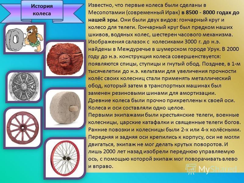 История колеса Известно, что первые колеса были сделаны в Месопотамии (современный Ирак) в 8500 - 8000 годах до нашей эры. Они были двух видов: гончарный круг и колесо для телеги. Гончарный круг был предком наших шкивов, водяных колес, шестерен часов