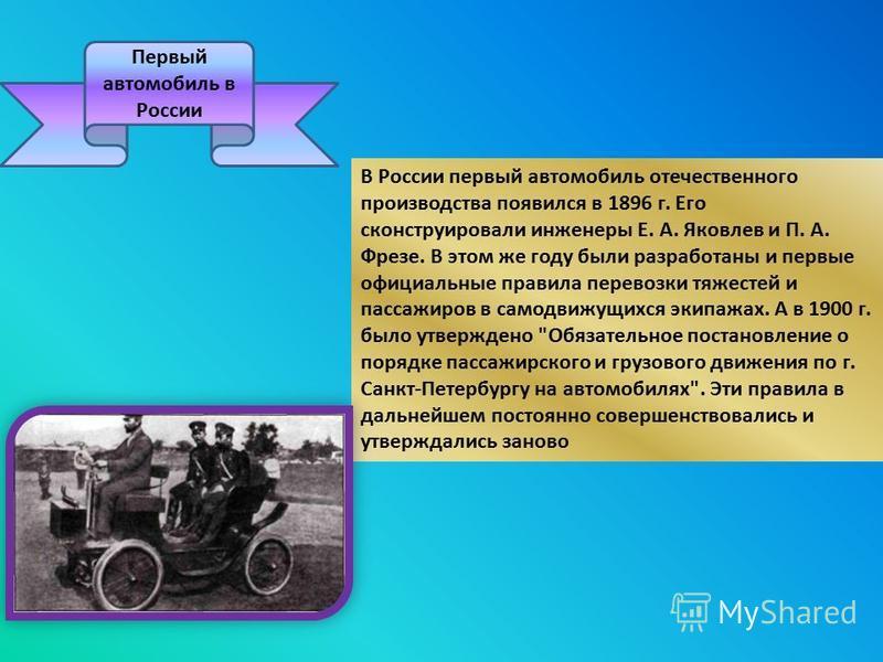 Первый автомобиль в России В России первый автомобиль отечественного производства появился в 1896 г. Его сконструировали инженеры Е. А. Яковлев и П. А. Фрезе. В этом же году были разработаны и первые официальные правила перевозки тяжестей и пассажиро