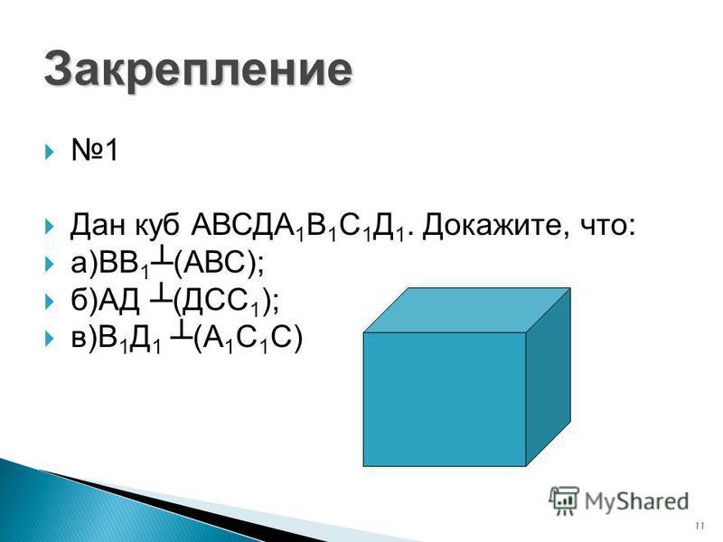 11 Закрепление 1 Дан куб АВСДА 1 В 1 С 1 Д 1. Докажите, что: а)ВВ 1 (АВС); б)АД (ДСС 1 ); в)В 1 Д 1 (А 1 С 1 С)