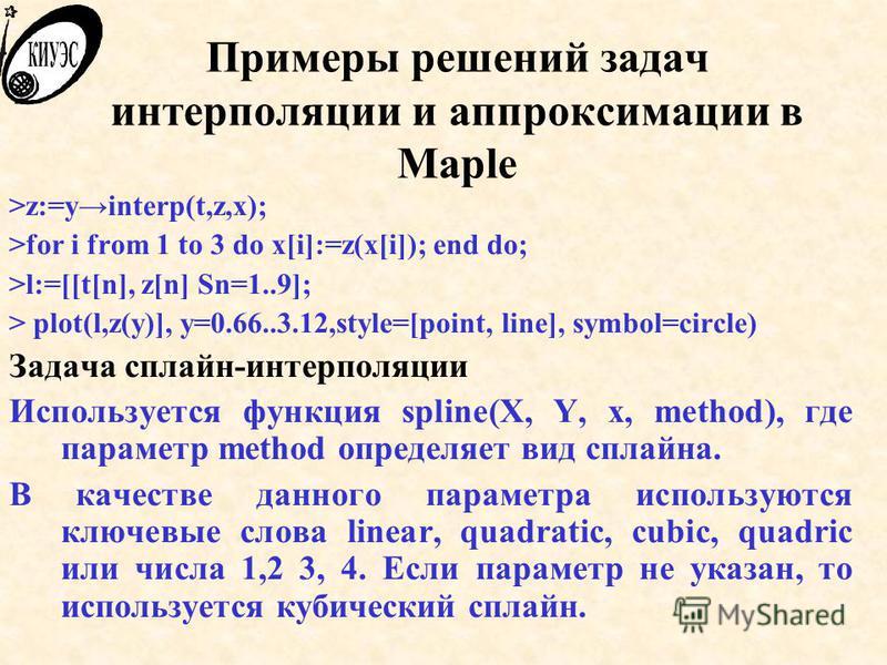 Примеры решений задач интерполяции и аппроксимации в Maple >z:=yinterp(t,z,x); >for i from 1 to 3 do x[i]:=z(x[i]); end do; >l:=[[t[n], z[n] Sn=1..9]; > plot(l,z(y)], y=0.66..3.12,style=[point, line], symbol=circle) Задача сплайн-интерполяции Использ