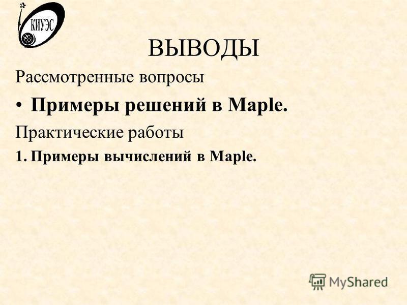 ВЫВОДЫ Рассмотренные вопросы Примеры решений в Maple. Практические работы 1. Примеры вычислений в Maple.