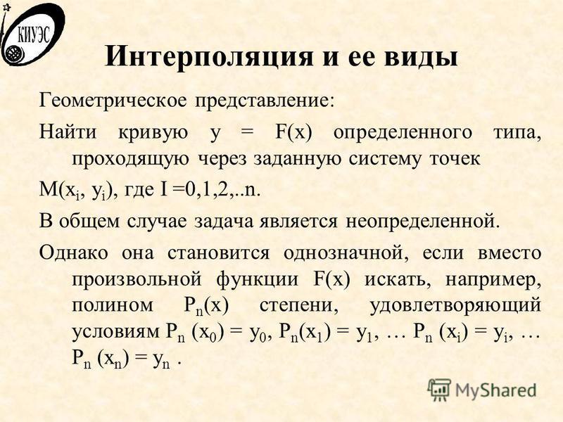 Интерполяция и ее виды Геометрическое представление: Найти кривую y = F(x) определенного типа, проходящую через заданную систему точек M(x i, y i ), где I =0,1,2,..n. В общем случае задача является неопределенной. Однако она становится однозначной, е