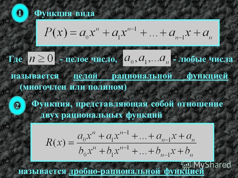 называется целой рациональной функцией (многочлен или полином) 1 Функция вида Где- целое число,- любые числа 2 Функция, представляющая собой отношение двух рациональных функций называется дробно-рациональной функцией