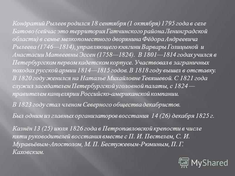 Кондратий Рылеев родился 18 сентября (1 октября ) 1795 года в селе Батово ( сейчас это территория Гатчинского района Ленинградской области ) в семье мелкопоместного дворянина Фёдора Андреевича Рылеева (17461814), управляющего княгини Варвары Голицыно