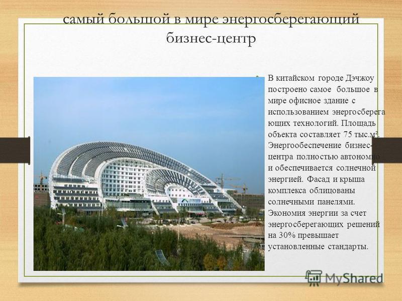 самый большой в мире энергосберегающий бизнес-центр В китайском городе Дэчжоу построено самое большое в мире офисное здание с использованием энергосберегающих технологий. Площадь объекта составляет 75 тыс.м². Энергообеспечение бизнес- центра полность
