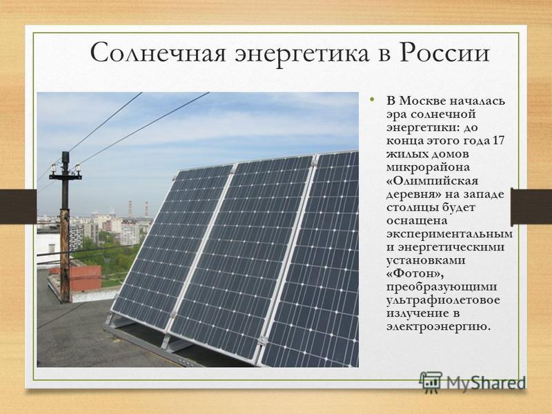 Солнечная энергетика в России В Москве началась эра солнечной энергетики: до конца этого года 17 жилых домов микрорайона «Олимпийская деревня» на западе столицы будет оснащена экспериментальным и энергетическими установками «Фотон», преобразующими ул