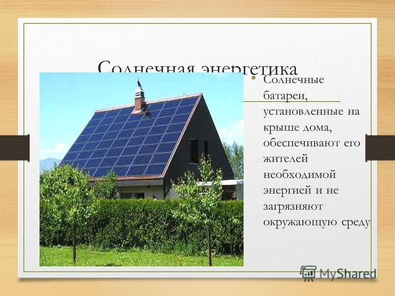 Солнечная энергетика Солнечные батареи, установленные на крыше дома, обеспечивают его жителей необходимой энергией и не загрязняют окружающую среду