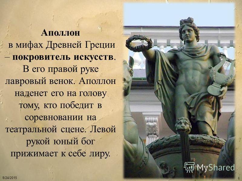 8/24/2015 6 Аполлон в мифах Древней Греции – покровитель искусств. В его правой руке лавровый венок. Аполлон наденет его на голову тому, кто победит в соревновании на театральной сцене. Левой рукой юный бог прижимает к себе лиру.