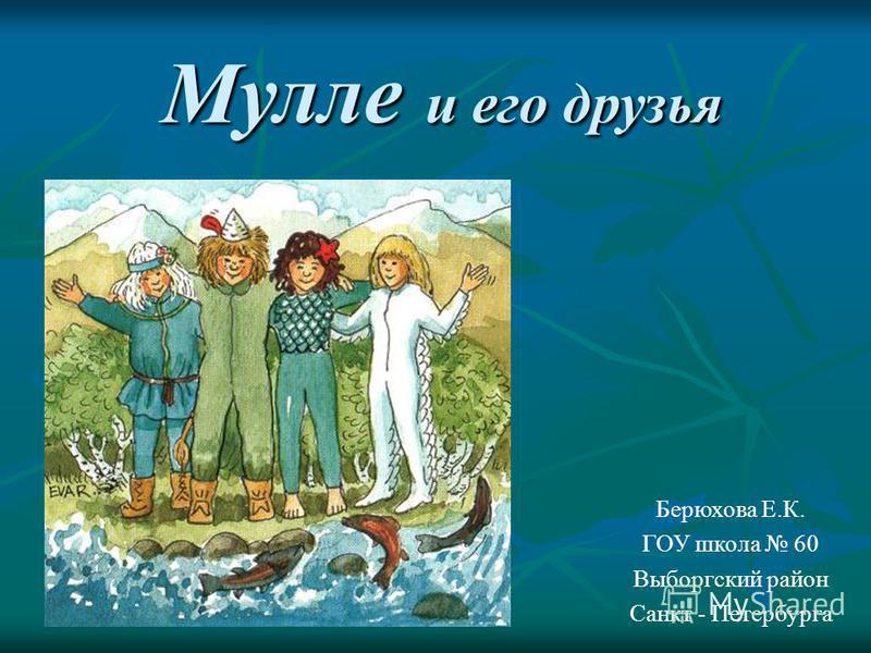Мулле и его друзья Берюхова Е.К. ГОУ школа 60 Выборгский район Санкт - Петербурга