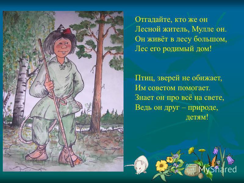 Отгадайте, кто же он Лесной житель, Мулле он. Он живёт в лесу большом, Лес его родимый дом! Птиц, зверей не обижает, Им советом помогает. Знает он про всё на свете, Ведь он друг – природе, детям!