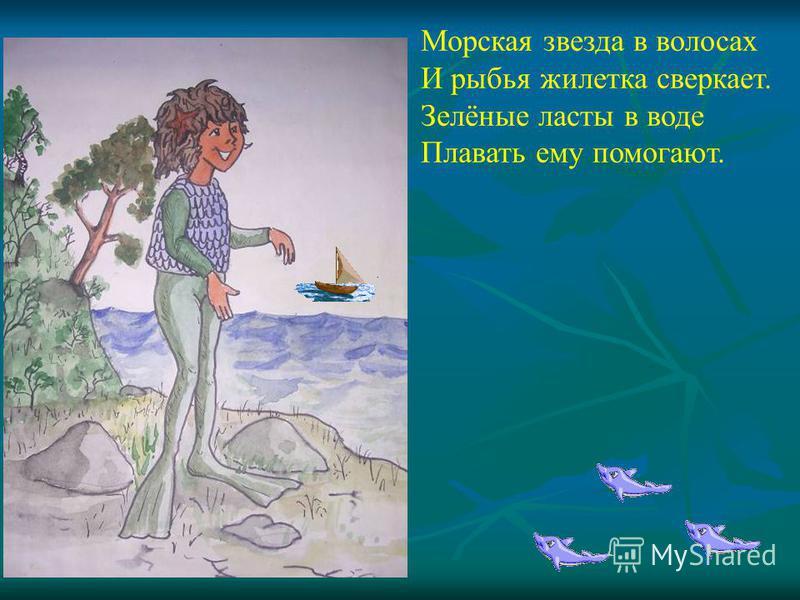 Морская звезда в волосах И рыбья жилетка сверкает. Зелёные ласты в воде Плавать ему помогают.