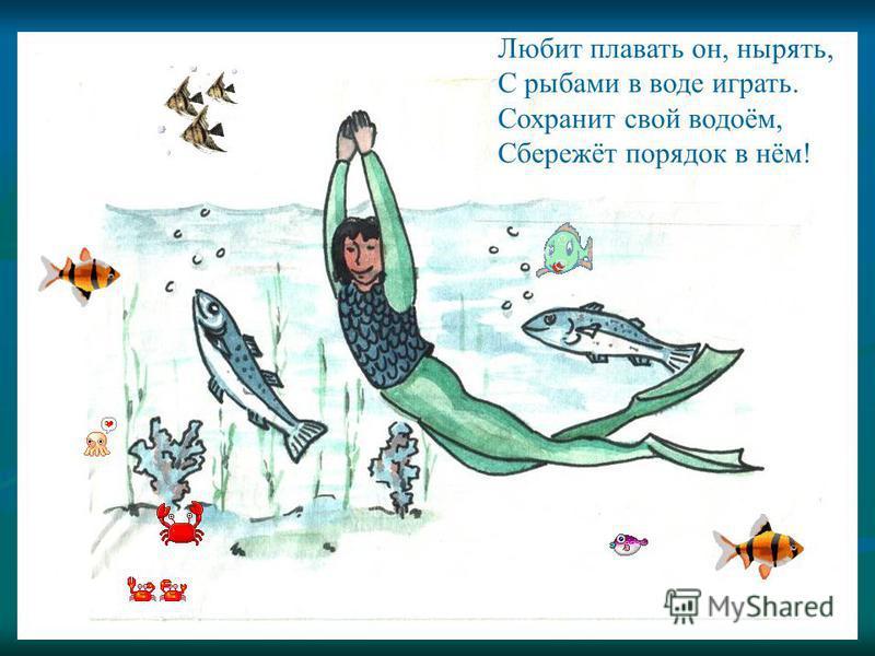 Любит плавать он, нырять, С рыбами в воде играть. Сохранит свой водоём, Сбережёт порядок в нём!