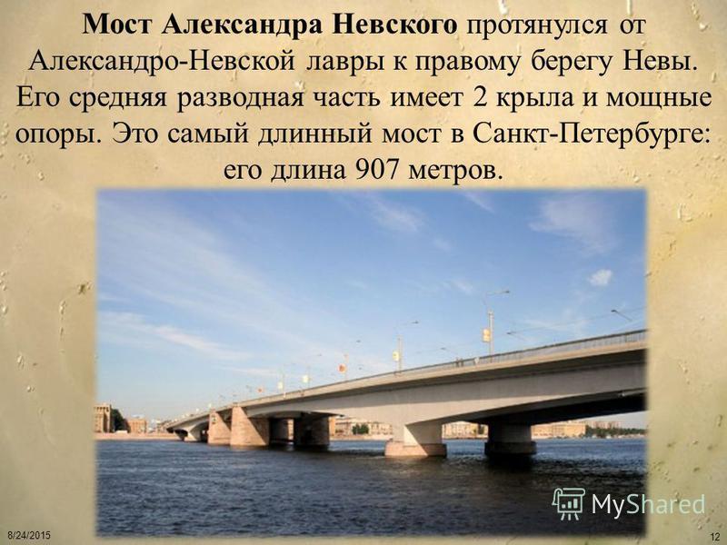 8/24/2015 12 Мост Александра Невского протянулся от Александро-Невской лавры к правому берегу Невы. Его средняя разводная часть имеет 2 крыла и мощные опоры. Это самый длинный мост в Санкт-Петербурге: его длина 907 метров.