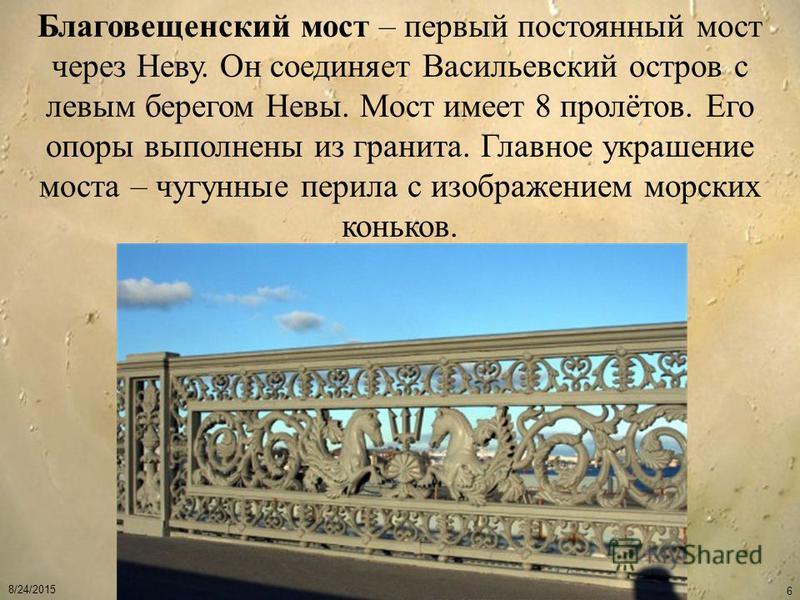 8/24/2015 6 Благовещенский мост – первый постоянный мост через Неву. Он соединяет Васильевский остров с левым берегом Невы. Мост имеет 8 пролётов. Его опоры выполнены из гранита. Главное украшение моста – чугунные перила с изображением морских конько