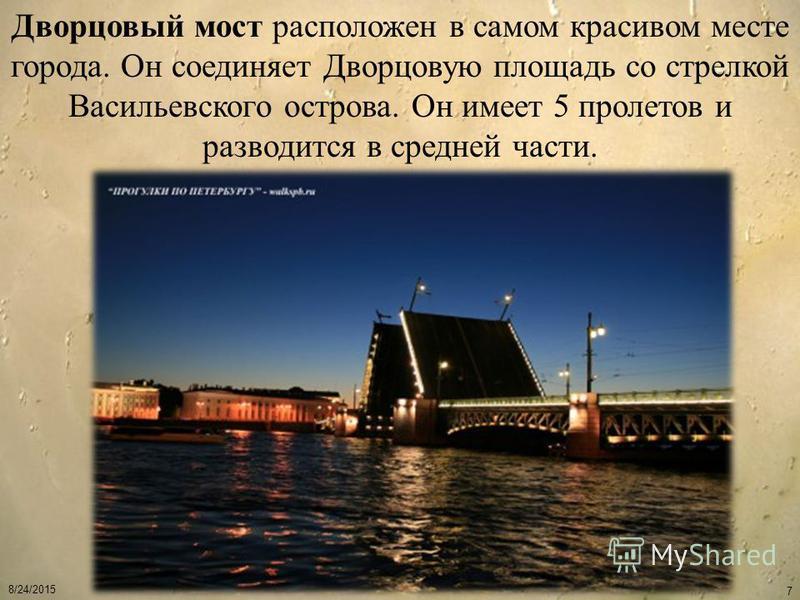 8/24/2015 7 Дворцовый мост расположен в самом красивом месте города. Он соединяет Дворцовую площадь со стрелкой Васильевского острова. Он имеет 5 пролетов и разводится в средней части.