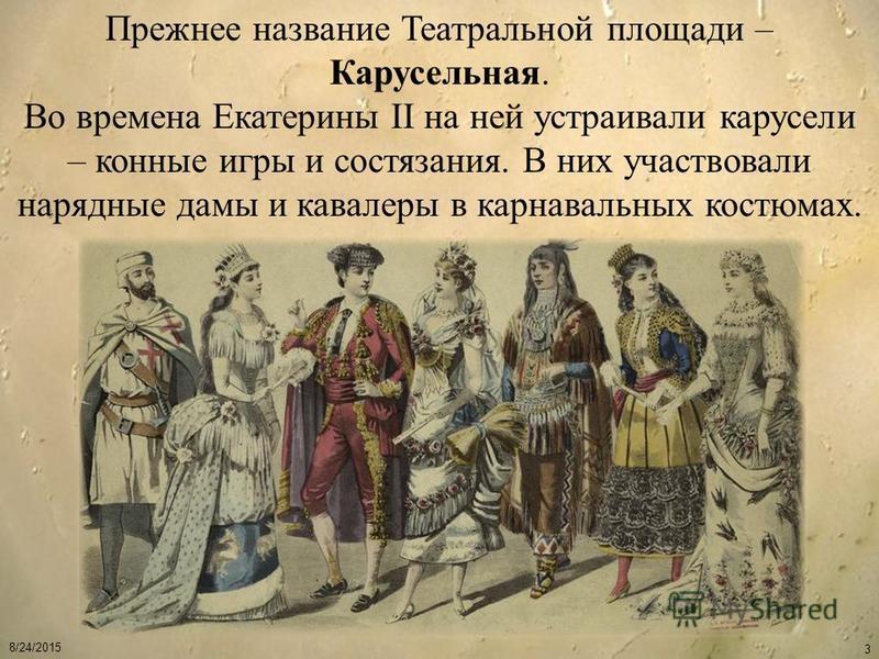 8/24/2015 3 Прежнее название Театральной площади – Карусельная. Во времена Екатерины II на ней устраивали карусели – конные игры и состязания. В них участвовали нарядные дамы и кавалеры в карнавальных костюмах.