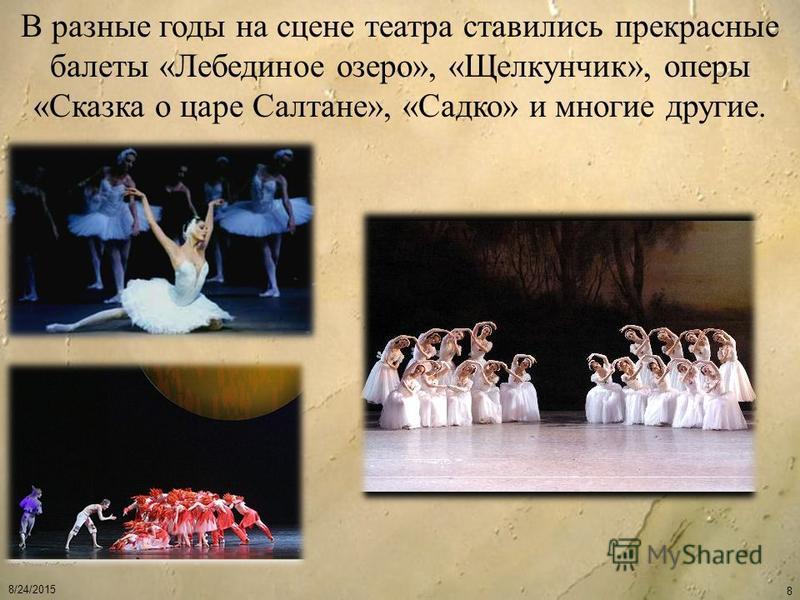 8/24/2015 8 В разные годы на сцене театра ставились прекрасные балеты «Лебединое озеро», «Щелкунчик», оперы «Сказка о царе Салтане», «Садко» и многие другие.