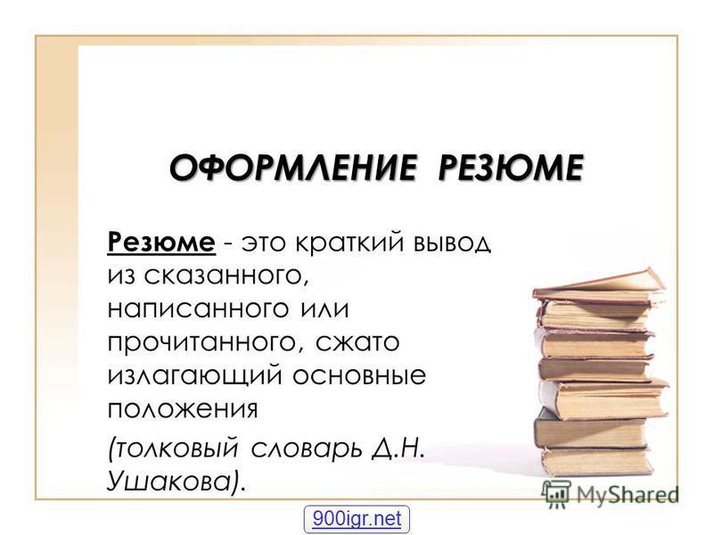 ОФОРМЛЕНИЕ РЕЗЮМЕ Резюме - это краткий вывод из сказанного, написанного или прочитанного, сжато излагающий основные положения (толковый словарь Д.Н. Ушакова). 900igr.net