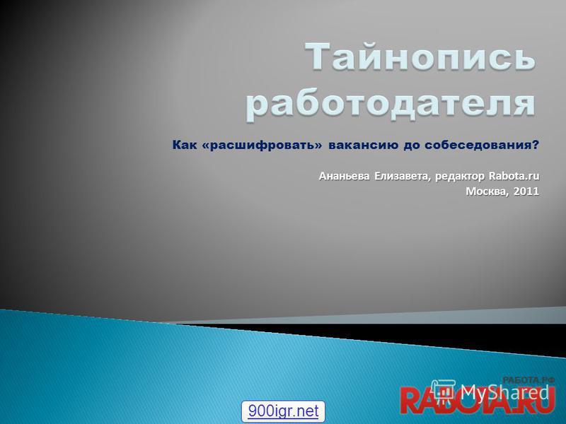 Как «расшифровать» вакансию до собеседования? Ананьева Елизавета, редактор Rabota.ru Москва, 2011 900igr.net