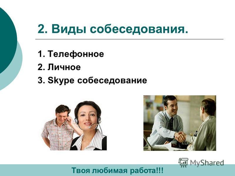 2. Виды собеседования. 1. Телефонное 2. Личное 3. Skype собеседование Твоя любимая работа!!!