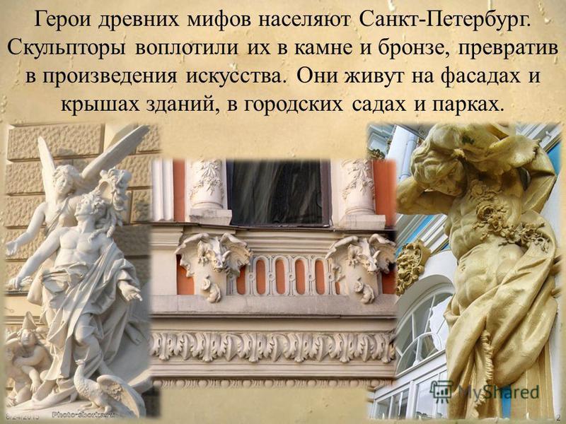 8/24/2015 2 Герои древних мифов населяют Санкт-Петербург. Скульпторы воплотили их в камне и бронзе, превратив в произведения искусства. Они живут на фасадах и крышах зданий, в городских садах и парках.