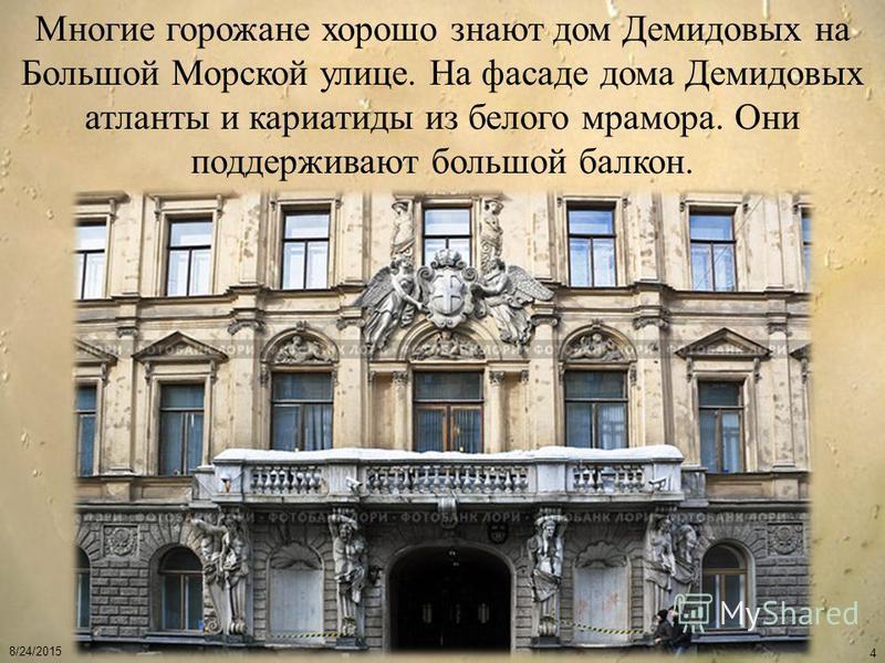 8/24/2015 4 Многие горожане хорошо знают дом Демидовых на Большой Морской улице. На фасаде дома Демидовых атланты и кариатиды из белого мрамора. Они поддерживают большой балкон.