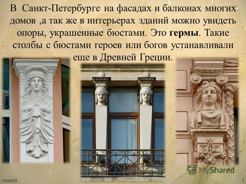 8/24/2015 7 В Санкт-Петербурге на фасадах и балконах многих домов,а так же в интерьерах зданий можно увидеть опоры, украшенные бюстами. Это гермы. Такие столбы с бюстами героев или богов устанавливали еще в Древней Греции.