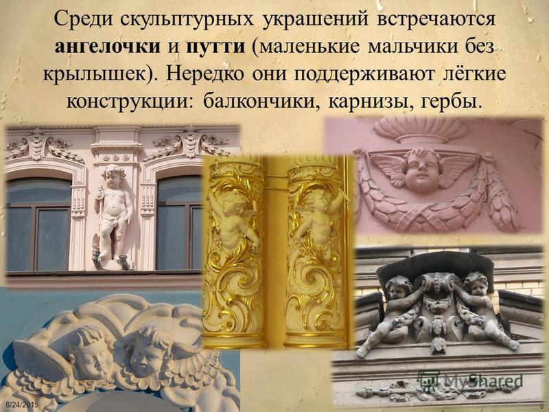 8/24/2015 8 Среди скульптурных украшений встречаются ангелочки и путти (маленькие мальчики без крылышек). Нередко они поддерживают лёгкие конструкции: балкончики, карнизы, гербы.