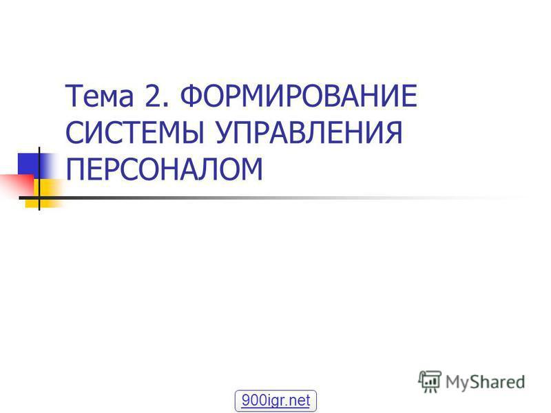 Тема 2. ФОРМИРОВАНИЕ СИСТЕМЫ УПРАВЛЕНИЯ ПЕРСОНАЛОМ 900igr.net