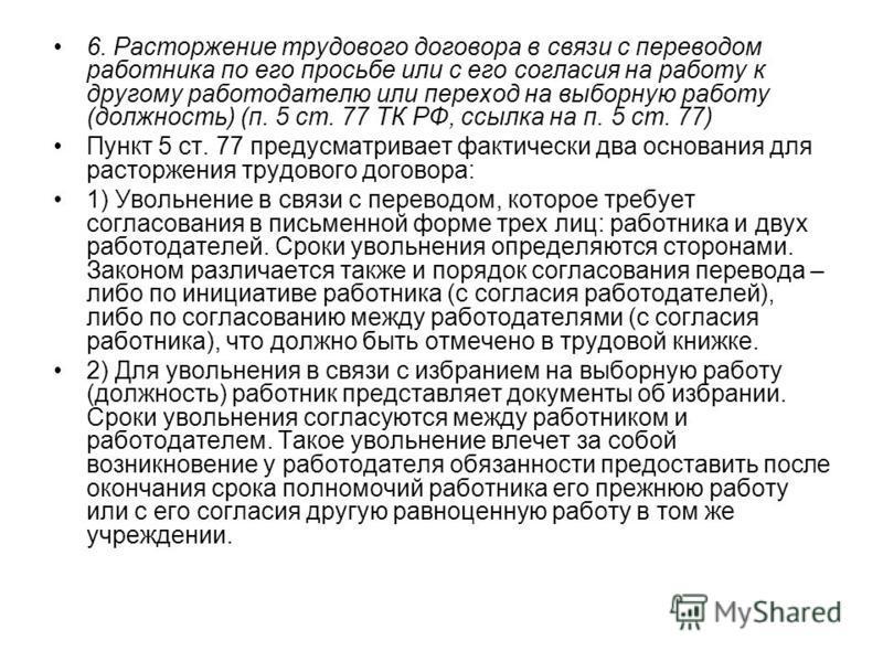 6. Расторжение трудового договора в связи с переводом работника по его просьбе или с его согласия на работу к другому работодателю или переход на выборную работу (должность) (п. 5 ст. 77 ТК РФ, ссылка на п. 5 ст. 77) Пункт 5 ст. 77 предусматривает фа