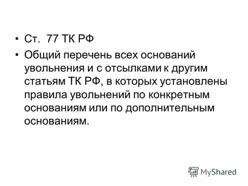 Ст. 77 ТК РФ Общий перечень всех оснований увольнения и с отсылками к другим статьям ТК РФ, в которых установлены правила увольнений по конкретным основаниям или по дополнительным основаниям.
