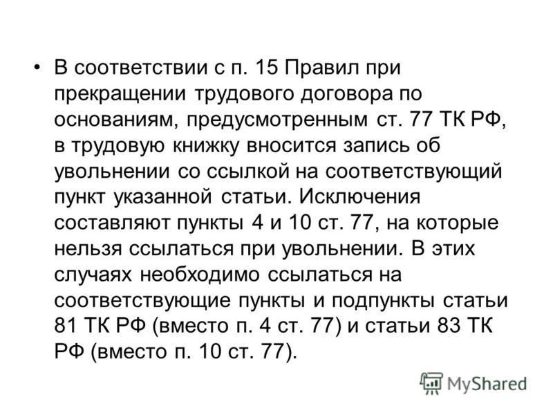 В соответствии с п. 15 Правил при прекращении трудового договора по основаниям, предусмотренным ст. 77 ТК РФ, в трудовую книжку вносится запись об увольнении со ссылкой на соответствующий пункт указанной статьи. Исключения составляют пункты 4 и 10 ст