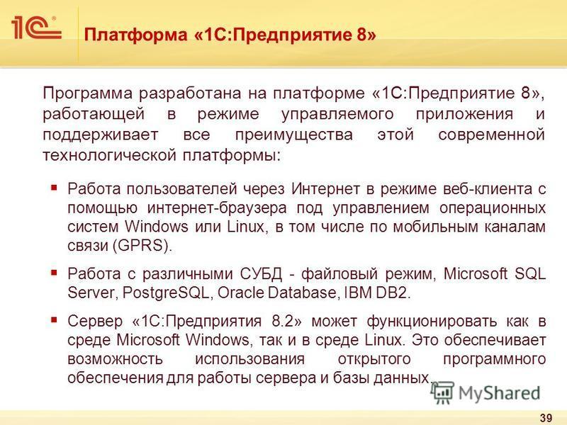 Платформа «1С:Предприятие 8» Программа разработана на платформе «1С:Предприятие 8», работающей в режиме управляемого приложения и поддерживает все преимущества этой современной технологической платформы: Работа пользователей через Интернет в режиме в