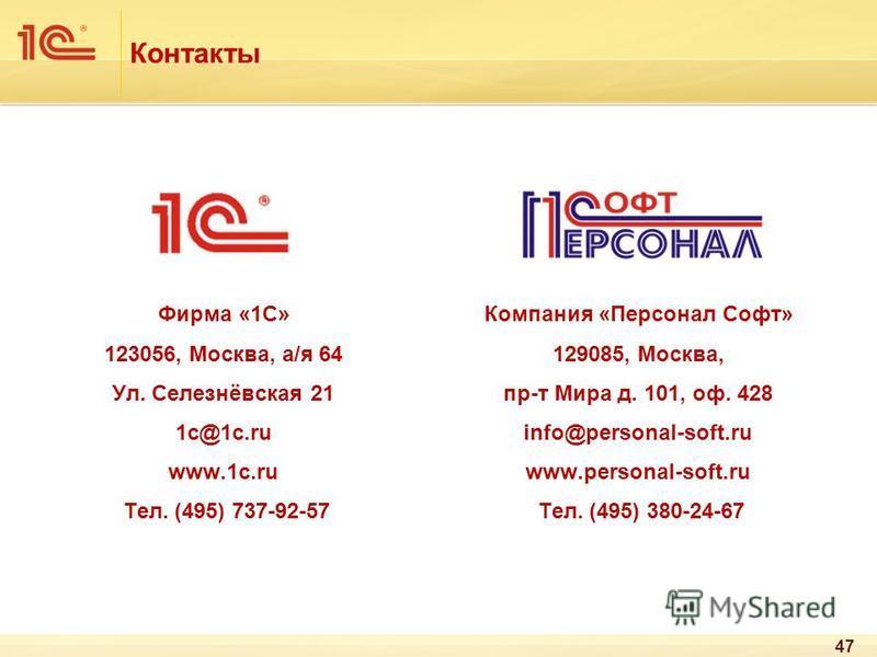 Контакты Компания «Персонал Софт» 129085, Москва, пр-т Мира д. 101, оф. 428 info@personal-soft.ru www.personal-soft.ru Тел. (495) 380-24-67 Фирма «1С» 123056, Москва, а/я 64 Ул. Селезнёвская 21 1 с@1 с.ru www.1c.ru Тел. (495) 737-92-57 47