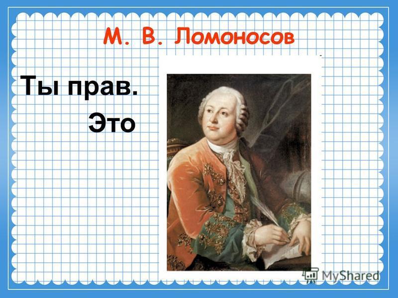 М. В. Ломоносов Ты прав. Это