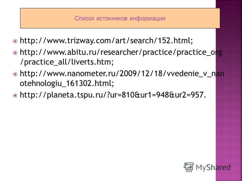 http://www.trizway.com/art/search/152.html; http://www.abitu.ru/researcher/practice/practice_org /practice_all/liverts.htm; http://www.nanometer.ru/2009/12/18/vvedenie_v_nan otehnologiu_161302.html; http://planeta.tspu.ru/?ur=810&ur1=948&ur2=957. Спи