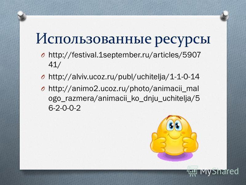 Использованные ресурсы O http://festival.1september.ru/articles/5907 41/ O http://alviv.ucoz.ru/publ/uchitelja/1-1-0-14 O http://animo2.ucoz.ru/photo/animacii_mal ogo_razmera/animacii_ko_dnju_uchitelja/5 6-2-0-0-2
